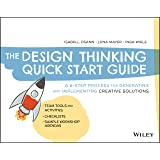 The Design Thinking Quick Start Guide: A 6-Step Process for Generating and Implementing Creative Solutions