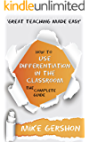 How to use Differentiation in the Classroom: The Complete Guide (The 'How To...' Great Classroom Teaching Series Book 3)