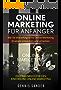 Online Marketing für Anfänger: Wie Sie eine erfolgreiche Online-Marketing Strategie entwickeln und umsetzen. Ein Praxisbuch für den Einstieg ins Online Marketing.