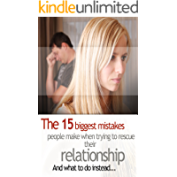 Save the Marriage: The 15 Biggest Mistakes People Make When Trying to Rescue Their Relationship and What to do Instead, Save Your Relationship