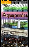 Aquaponics: Build Your Own Affordable Aquaponic System: (Aquaponic System, Aquaponic Gardening) (English Edition)