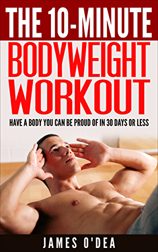 Bodyweight Workout: The 10 Minute Workout - Have a Body You can be Proud Of In 30 Days Or Less (BONUS: 7 Weight Loss Secrets To Lose Weight Permanently)(Bodyweight Training; Calisthenics)