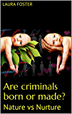 Are criminals born or made?: Nature vs Nurture