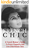French Chic: A French Woman's Guide To Dress Elegantly And Live Effortlessly Chic