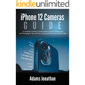 iPhone 12 Cameras Guide : A Complete Tutorials to Professional Cinematic Videography and Photography Tips and Tricks…