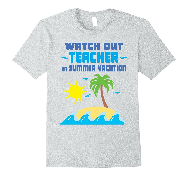 e642cdf287b9 Watch Out Teacher On Summer Vacation T-shirt – Teacher Gift-Vaci – Vaciuk