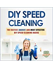 DIY Speed Cleaning: The Fastest, Easiest, And Most Effective DIY Cleaning Hacks (Cleaning and Organization - Household Hacks - Stress Reduction - Clean Home): The Fastest, Easiest, and Most Effective DIY Cleaning Hacks