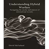 Understanding Hybrid Warfare: Navigating the smoke and mirrors of international security (English Edition)