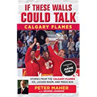 If These Walls Could Talk: Calgary Flames: Stories from the Calgary Flames Ice, Locker Room, and Press Box