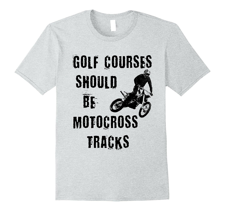 Golf Courses Should Be Motocross Tracks T-Shirt