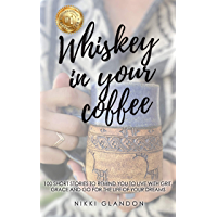 Whiskey In Your Coffee: 100 Short Stories To Remind You To Live With Grit, Grace and Go For The Life Of Your Dreams