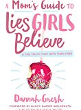 A Mom's Guide to Lies Girls Believe: And the Truth that Sets Them Free (Lies We Believe)