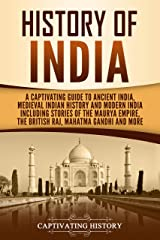 History of India: A Captivating Guide to Ancient India, Medieval Indian History, and Modern India Including Stories of the Maurya Empire, the British Raj, Mahatma Gandhi, and More Kindle Edition