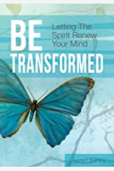 Be Transformed: Letting the Spirit Renew Your Mind Kindle Edition