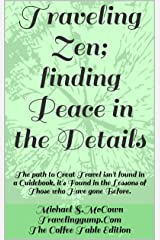 Traveling Zen; finding Peace in the Details: The path to Great Travel isn't found in a Guidebook, it's Found in the Lessons of Those who Have gone Before. Kindle Edition