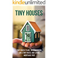 Tiny Houses: Tiny House Plans, Woodworking on a Tiny House and Living Mortgage Free (Tiny Houses, Tiny House Living, Tiny House Plans, Small Homes, Woodworking Book 1)