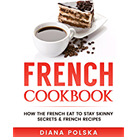 French Cookbook: How the French Eat to Stay Skinny Secrets and French Recipes (Healthy French Cookbook Book 2) (English Edition)