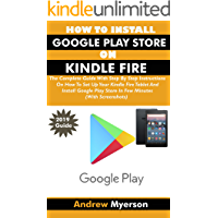 HOW TO INSTALL GOOGLE PLAY STORE ON KINDLE FIRE: The Complete Guide With Step By Step Instructions To Set Up Your Kindle Fire Tablet And Install Google Play Store In Few Minutes (With Screenshots)