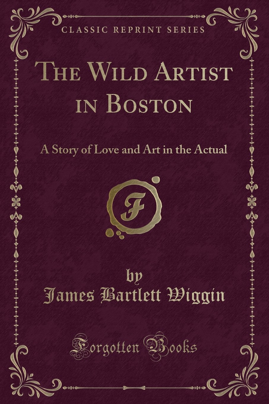 The Wild Artist in Boston: A Story of Love and Art in the Actual (Classic Reprint) PDF
