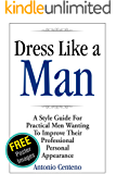 Dress Like a Man: A Style Guide for Practical Men Wanting to Improve Their Professional Personal Appearance (English Edition)
