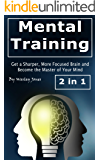 Mental Training: Get a Sharper, More Focused Brain and Become the Master of Your Mind