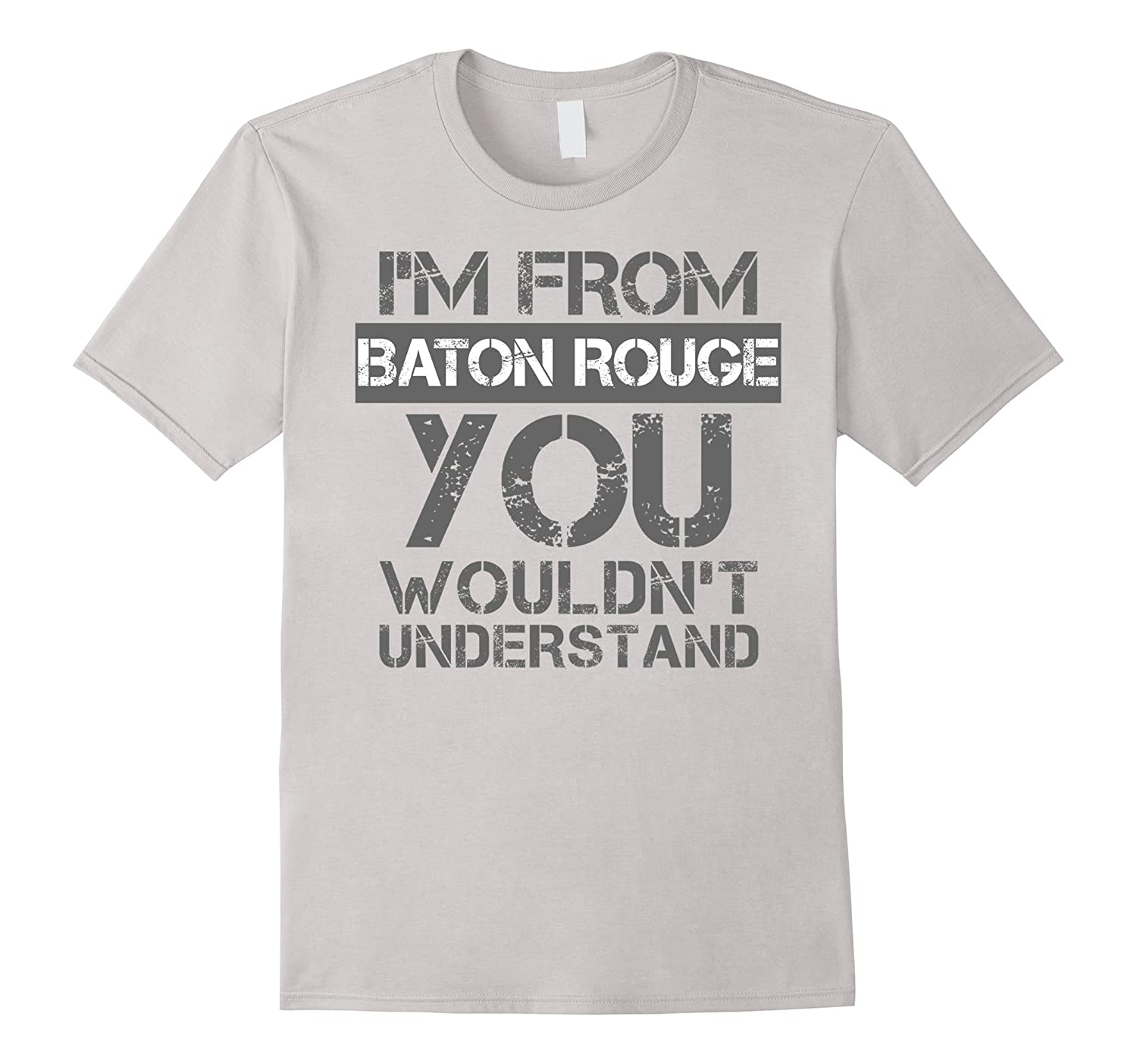 I'm From Baton Rouge You Wouldn't Understand T-Shirt. LA-CL
