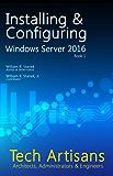 Windows Server 2016: Installing & Configuring (Tech Artisans Library for Windows Server 2016)