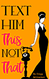 Text Him This Not That: Texting Tips To Build Attraction and Shorten His Response Time! (Relationship and Dating Advice for Women Book 20)