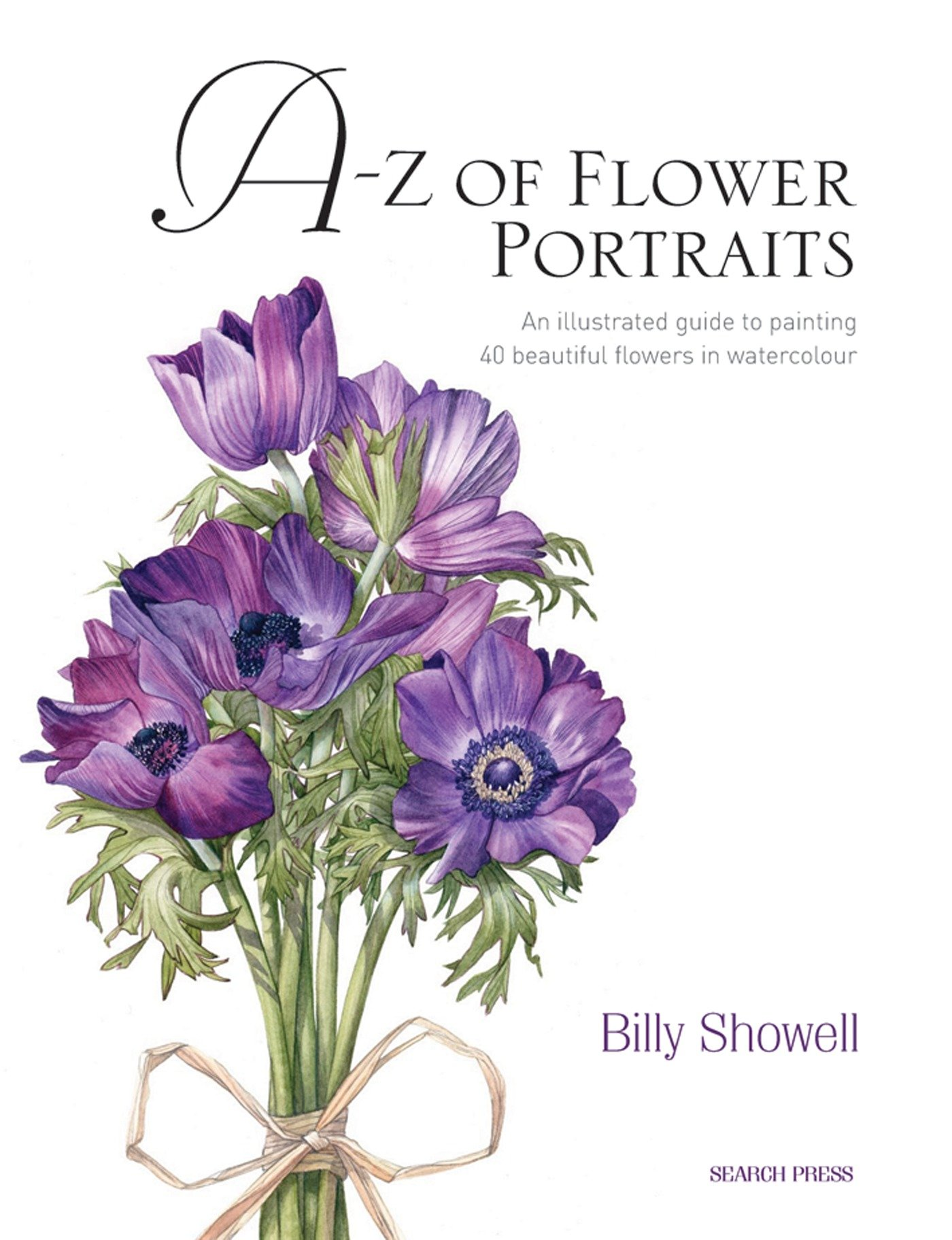 A z of flower portraits an illustrated guide to painting 40 a z of flower portraits an illustrated guide to painting 40 beautiful flowers in watercolour billy showell 0884684835291 amazon books izmirmasajfo Image collections