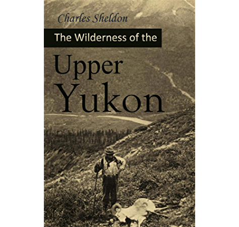 Amazon Com The Wilderness Of The Upper Yukon A Hunter S Explorations For Wild Sheep In Sub Arctic Mountains 1911 Ebook Sheldon Charles Kindle Store
