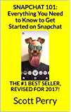 SNAPCHAT 101: Everything You Need to Know to Get Started on Snapchat: THE #1 BEST SELLER, REVISED FOR 2017!