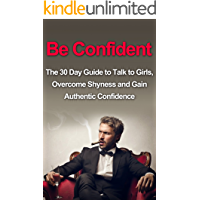 Be Confident: The 30 Day Guide to Talk to Girls, Overcome Shyness and Gain Authentic Confidence (How To Talk To Girls, How To Talk To Women, Alpha Male, ... Talk To Women, Alpha Male, Attract Women)