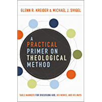 A Practical Primer on Theological Method: Table Manners for Discussing God, His Works, and His Ways (English Edition)