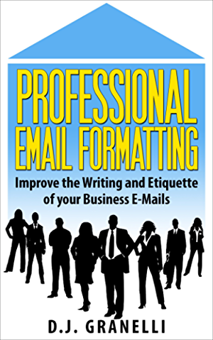 Professional Email Formatting: Improve the Writing and Etiquette of your Business Letters through E-Mail