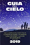Guía del cielo 2019: Para la observación a simple vista de constelaciones y planetas, luna, eclipses y lluvias de meteoros
