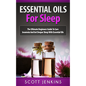 ESSENTIAL OILS FOR SLEEP: The Ultimate Beginners Guide To Cure Insomnia And Get Deeper Sleep With Essential Oils (Soap…
