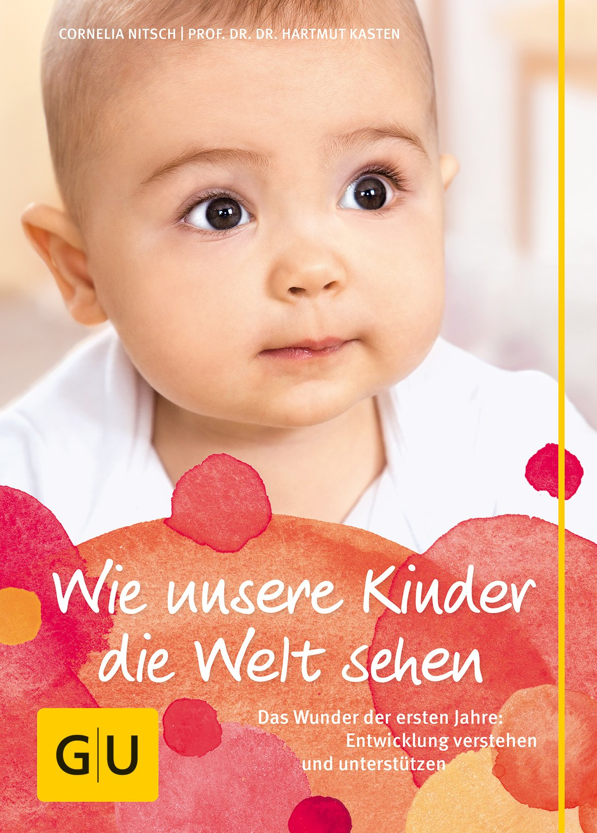 Wie unsere Kinder die Welt sehen: Das Wunder der ersten Jahre: Entwicklung verstehen und unterstützen