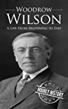 Woodrow Wilson: A Life From Beginning to End (One Hour History US Presidents Book 7)