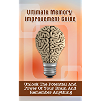 Ultimate Memory Improvement Guide: Unlock The Potential And Power Of Your Brain And Remember Anything (English Edition)
