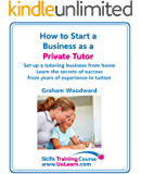 How to Start a Business as a Private Tutor - Set Up a Tutoring Business from Home Learn the Secrets of Success from Years of Experience in Tuition from Primary Through to GCSEs