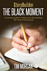 StoryBuilder: The Black Moment: A Concise Guide to Writing Your Story Starting With One Critical Scene Kindle Edition
