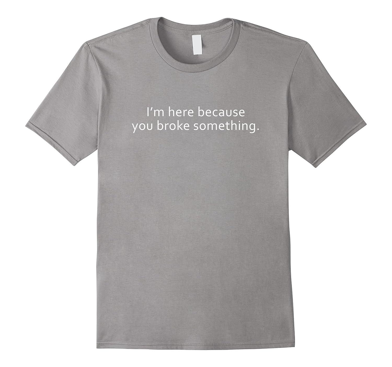 I'm Here Because You Broke Something Tee Shirt-RT