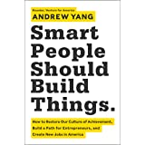 Smart People Should Build Things: How to Restore Our Culture of Achievement, Build a Path for Entrepreneurs, and Create New J