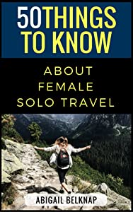 50 Things to Know About Solo Female Travel: From one woman full of wanderlust to another