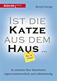 Ist die Katze aus dem Haus …: So arbeiten Ihre Mitarbeiter eigenverantwortlich und selbstständig (German Edition)
