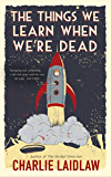 The Things We Learn When We're Dead: What would your heaven look like? A thoughtful tale that uses a setting out of this world to explore the most down to earth questions about what makes us human.