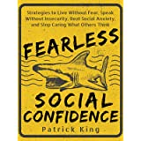 Fearless Social Confidence: Strategies to Live Without Insecurity, Speak Without Fear, Beat Social Anxiety, and Stop Caring W