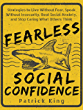Fearless Social Confidence: Strategies to Live Without Insecurity, Speak Without Fear, Beat Social Anxiety, and Stop Caring What Others Think (Be Confident and Fearless Book 4)