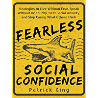Fearless Social Confidence: Strategies to Live Without Insecurity, Speak Without Fear, Beat Social Anxiety, and Stop…