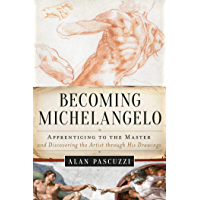 Becoming Michelangelo: Apprenticing to the Master, and Discovering the Artist through His Drawings (English Edition)